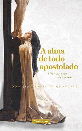 A Alma de Todo Apostolado   Dom Jean-Baptiste Chautard