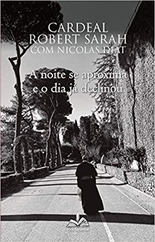 A Noite se Aproxima e o Dia Já Declinou - Cardeal Robert Sarah e Nicolas Diat