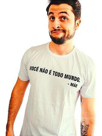 Camiseta Você Não É Todo Mundo Assinado Mãe