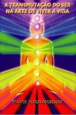 Transmutação do Ser Na Arte de Viver a Vida