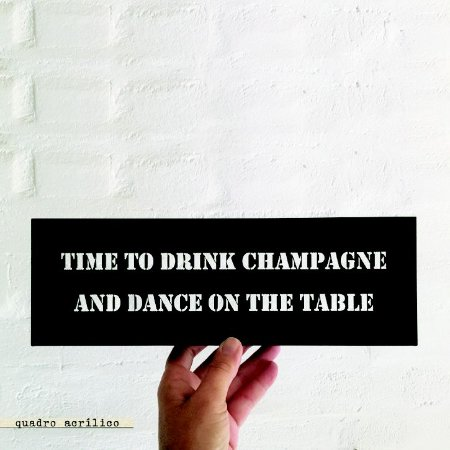 QUADRO ACRÍLICO VAZADO M – TIME TO DRINK CHAMPAGNE AND DANCE ON THE TABLE