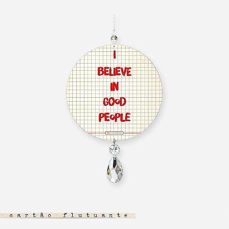 CARTÃO FLUTUANTE - I believe in good people