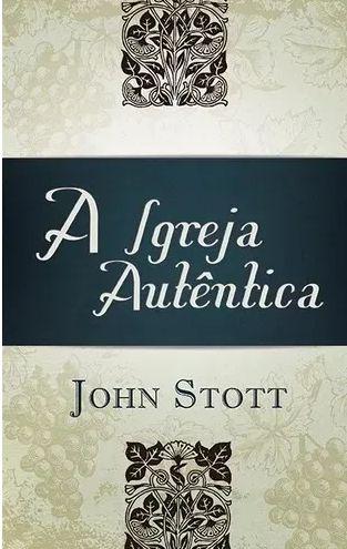 Livro A igreja autêntica John Stott