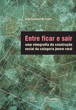 """<span class=""""bn"""">Entre ficar e sair: uma etnografia <br>da construção social da <br>categoria jovem rural</span><span class=""""as"""">Elisa Guaraná de Castro</span>"""