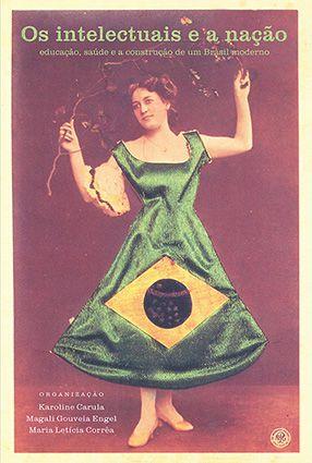 """<span class=""""bn"""">Intelectuais e a nação: educação, saúde e a construção de um Brasil moderno, Os</span><span class=""""as"""">Karoline Carula, Magali G. Engel <br>& Maria Letícia Corrêa [org.]</span>"""