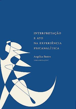 "<span class=""bn"">Interpretação e ato <br>na experiência psicanalítica</span><span class=""as"">Angélica Bastos [org.]</span>"