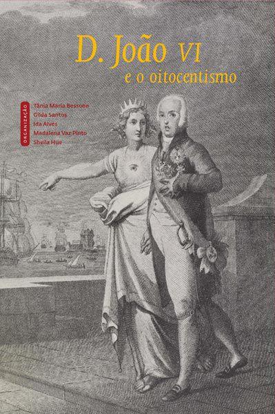 """<span class=""""bn"""">D. João VI e o oitocentismo</span><span class=""""as"""">Tânia Bessone, Gilda Santos, Ida Alves, Madalena Vaz Pinto & Sheila Hue [org.]</span>"""