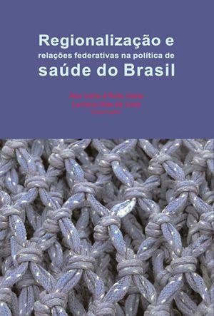 """<span class=""""bn"""">Regionalização e relações federativas na política de saúde do Brasil</span><span class=""""as"""">Ana Luiza d'Ávila Viana <br>Luciana Dias de Lima [org.]</span>"""
