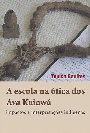 """<span class=""""bn"""">Escola na ótica dos <br>Ava Kaiowá: impactos e <br>interpretações indígenas, A</span><span class=""""as"""">Tonico Benites</span>"""