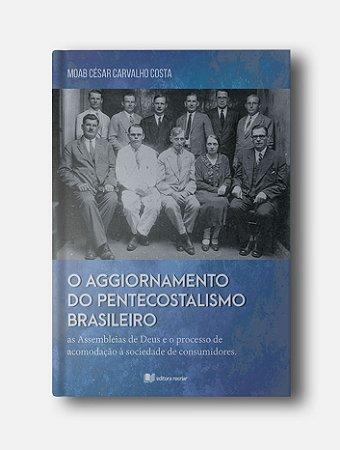 O Aggiornamento do Pentecostalismo Brasileiro - Moab César Carvalho Costa