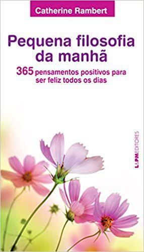 Pequena Filosofia da Manhã - 365 Pensamentos Positivos Para Ser Feliz Todos Os Dias - Catherine Rambert