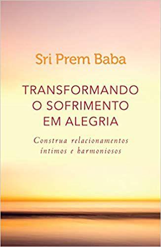 Transformando o Sofrimento Em Alegria - Construa Relacionamentos Íntimos e Harmoniosos - Sri Prem Baba