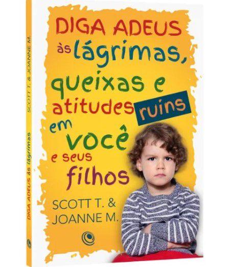 Diga Adeus às lágrimas, queixas e atitudes ruins em você e seus filhos | Scott T. & Joanne M.
