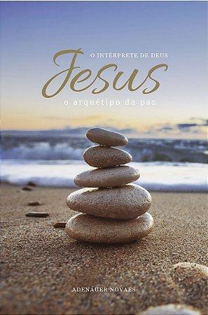 Jesus, o Intérprete de Deus – O Arquétipo da Paz – Volume VII