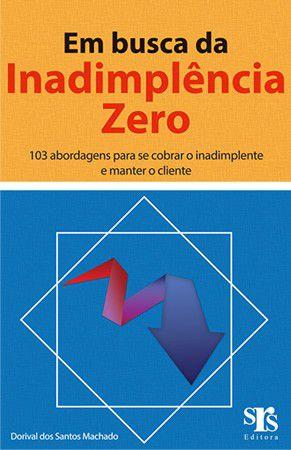 Em busca da Inadimplência Zero - 103 abordagens para se cobrar o inadimplente e manter o cliente - 1º Ed. - 2014