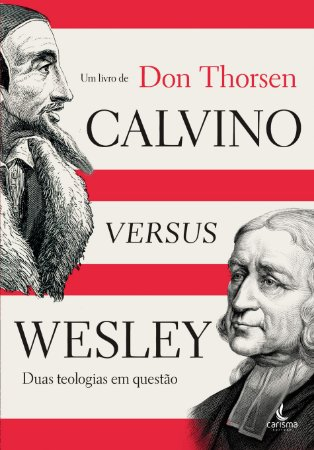 Calvino Versus Wesley - Duas Teologias em questão