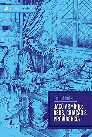 Jacó Armínio: Deus, Criação e Providência