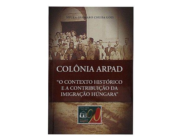 Livro Colônia Árpad - O Contexto Histórico e a Contribuição da Imigração Húngara