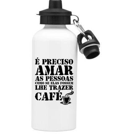 Squeeze Branco de Alumínio É preciso amar as pessoas como se elas fossem lhe trazer Café