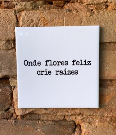Azulejo ¨Onde Flores Feliz Crie Raízes¨15X15