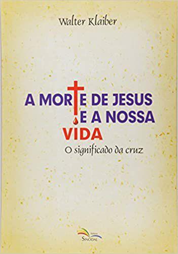 A morte de Jesus e a nossa vida: o significado da cruz