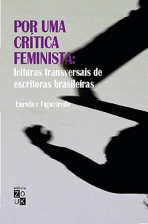 Por uma crítica feminista - leituras transversais de escritoras brasileiras