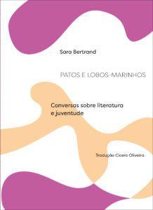 Patos e Lobos-Marinhos – conversas sobre literatura e juventude - Bertrand, Sara