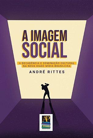 A Imagem Social: a decadência e dominação cultural na nova Idade Mídia brasileira (Autor: André Rittes)