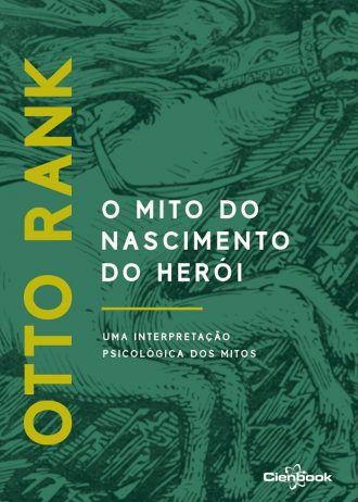 Mito Do Nascimento Do Herói, O: Uma Interpretação Psicológica Dos Mitos