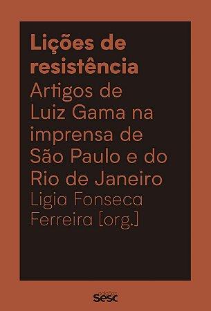 LIÇÕES DE RESISTÊNCIA: ARTIGOS DE LUIZ GAMA NA IMPRENSA DE SÃO PAULO E DO RIO DE JANEIRO