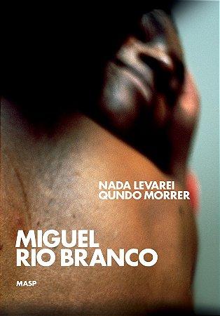 MIGUEL RIO BRANCO: NADA LEVAREI QUNDO MORRER