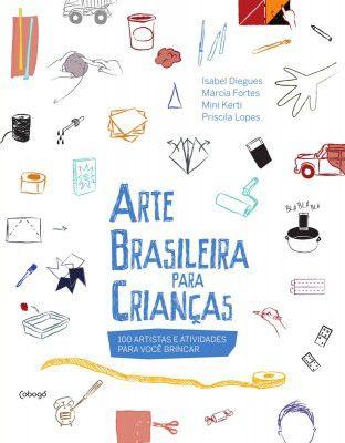 ARTE BRASILEIRA PARA CRIANÇAS - 100 ARTISTAS E ATIVIDADES PARA VOCÊ BRINCAR