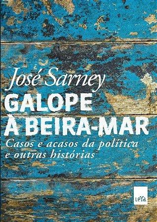 Galope À Beira-Mar - Casos e Acasos da Política e Outras Histórias - José Sarney