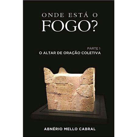Livro Onde Está o Fogo? Parte 1 - O Altar de Oração Coletiva - Abnério Mello Cabral