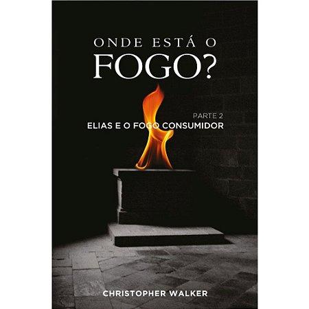 Livro Onde Está o Fogo? Parte 2 - Elias e o Fogo Consumidor - Christopher Walker