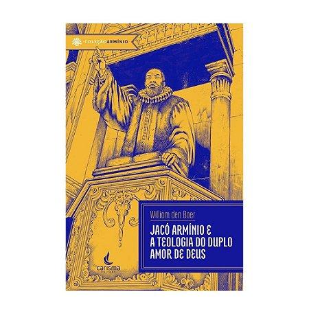 Jacó Armínio E A Teologia Do Duplo Amor De Deus - William Den Boer