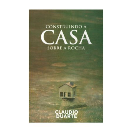 Construindo A Casa Sobre A Rocha - Claudio Duarte