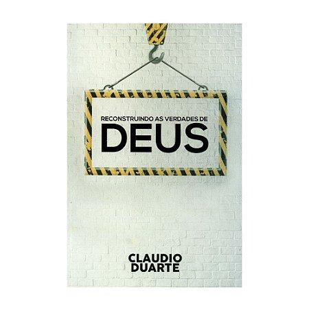 Reconstruindo As Verdades De Deus - Claudio Duarte