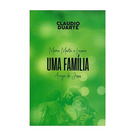 Maria, Marta E Lázaro: Uma Família Amiga De Jesus - Cláudio Duarte