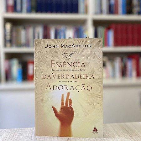 E Essência da Verdadeira Adoração John MacArthur