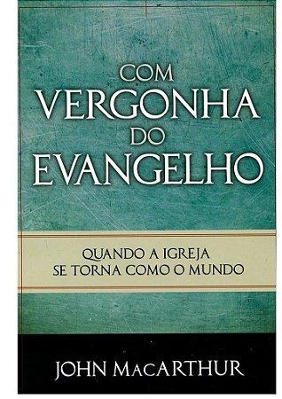 Com vergonha do evangelho - John MacArthur