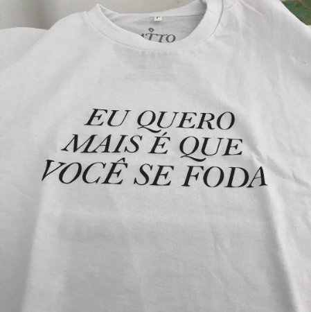 """Camiseta """"EU QUERO MAIS É QUE VOCÊ SE FODA"""""""