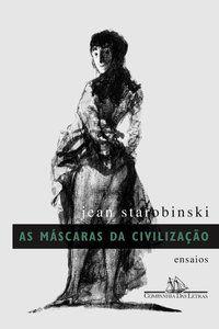 AS MÁSCARAS DA CIVILIZAÇÃO - STAROBINSKI, JEAN