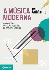 A MÚSICA MODERNA - GRIFFITHS, PAUL
