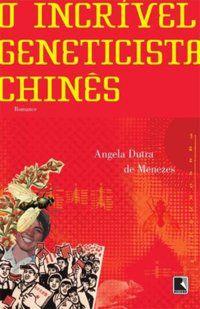 O INCRÍVEL GENETICISTA CHINÊS - MENEZES, ANGELA DUTRA DE