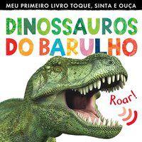 DINOSSAUROS DO BARULHO : MEU PRIMEIRO LIVRO TOQUE, SINTA E OUÇA - LITTLE TIGER PRESS