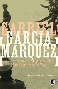 A AVENTURA DE MIGUEL LITTÍN CLANDESTINO NO CHILE - GARCÍA MÁRQUEZ, GABRIEL