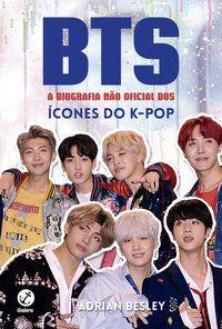 BTS: A BIOGRAFIA NÃO OFICIAL DOS ÍCONES DO K-POP - BESLEY, ADRIAN