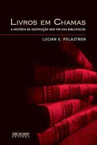 LIVROS EM CHAMAS: A HISTÓRIA DA DESTRUIÇÃO SEM FIM DAS BIBLIOTECAS - POLASTRON, LUCIEN X.