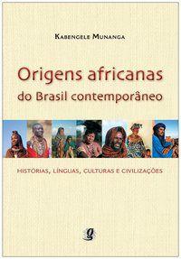 ORIGENS AFRICANAS DO BRASIL CONTEMPORÂNEO - MUNANGA, KABENGELE